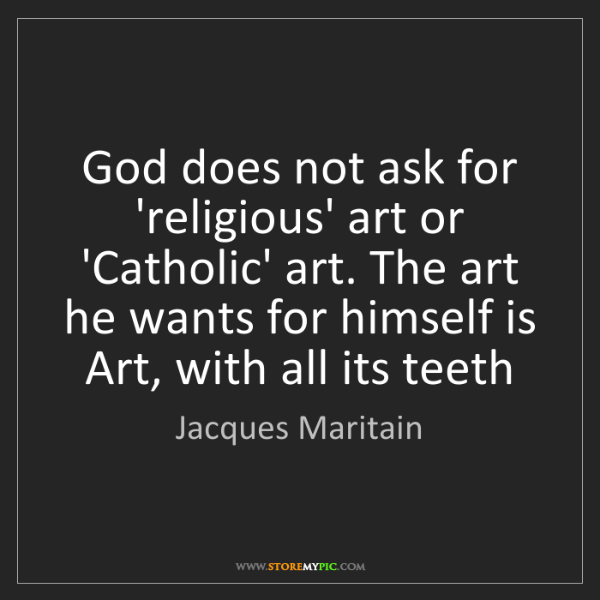 Jacques Maritain: God does not ask for 'religious' art or 'Catholic' art....