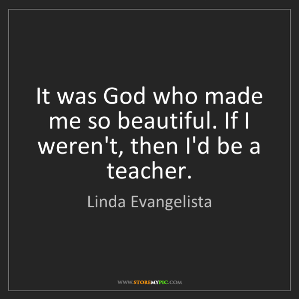 Linda Evangelista: It was God who made me so beautiful. If I weren't, then...