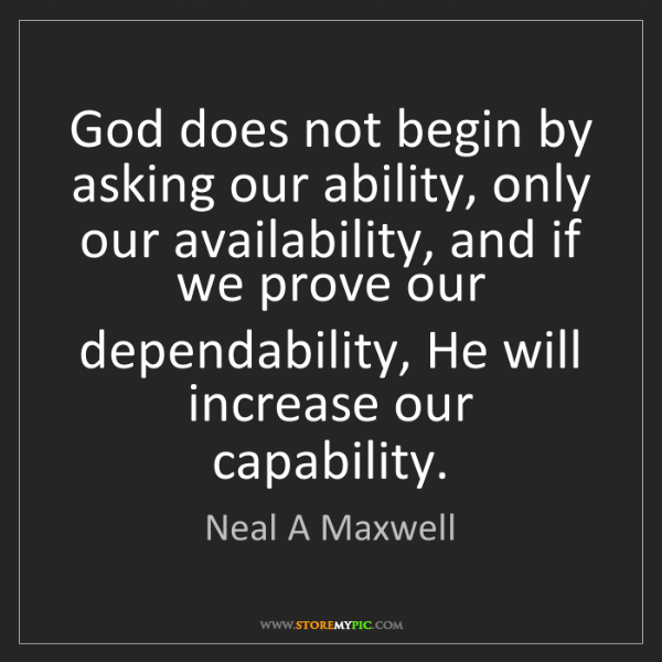 Neal A Maxwell: God does not begin by asking our ability, only our availability,...