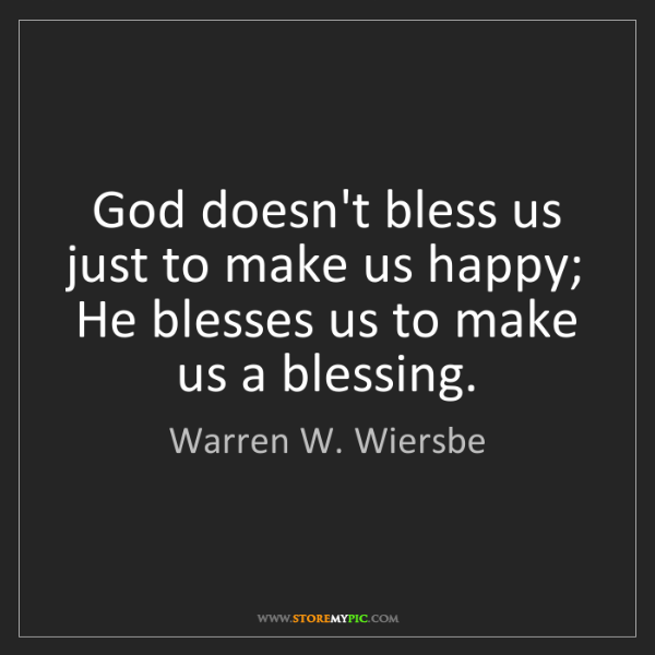 Warren W. Wiersbe: God doesn't bless us just to make us happy; He blesses...