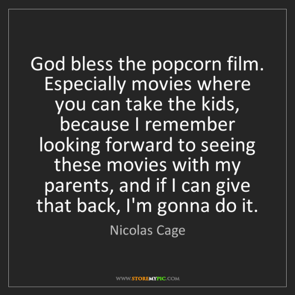 Nicolas Cage: God bless the popcorn film. Especially movies where you...