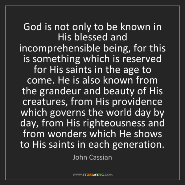 John Cassian: God is not only to be known in His blessed and incomprehensible...