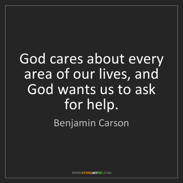 Benjamin Carson: God cares about every area of our lives, and God wants...
