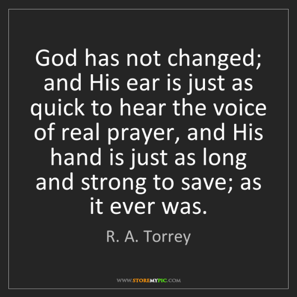 R. A. Torrey: God has not changed; and His ear is just as quick to...