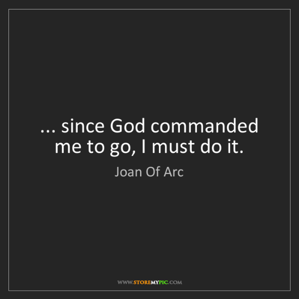 Joan Of Arc: ... since God commanded me to go, I must do it.