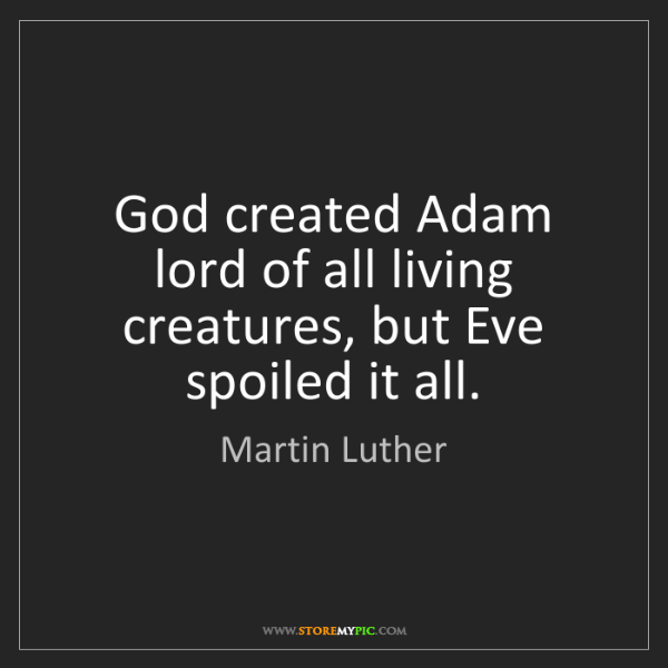 Martin Luther: God created Adam lord of all living creatures, but Eve...