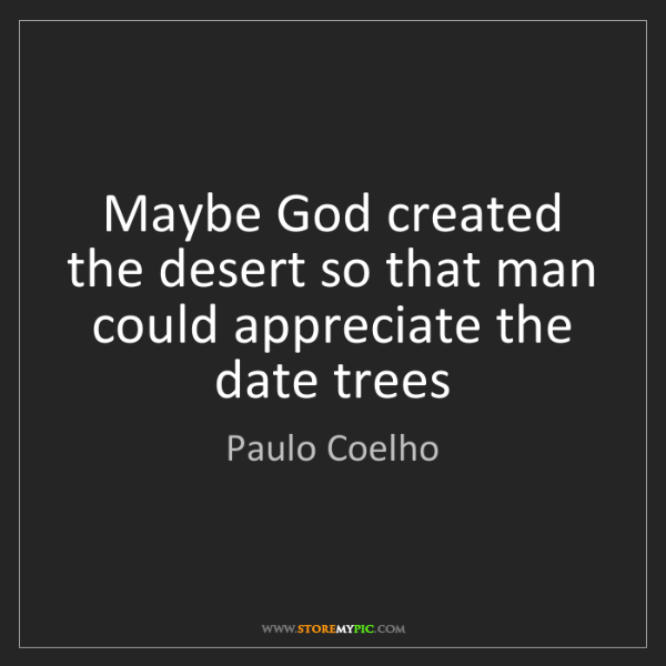 Paulo Coelho: Maybe God created the desert so that man could appreciate...