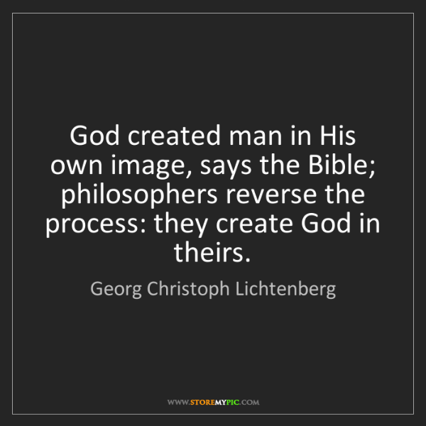 Georg Christoph Lichtenberg: God created man in His own image, says the Bible; philosophers...