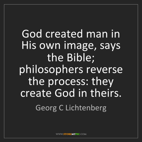 Georg C Lichtenberg: God created man in His own image, says the Bible; philosophers...