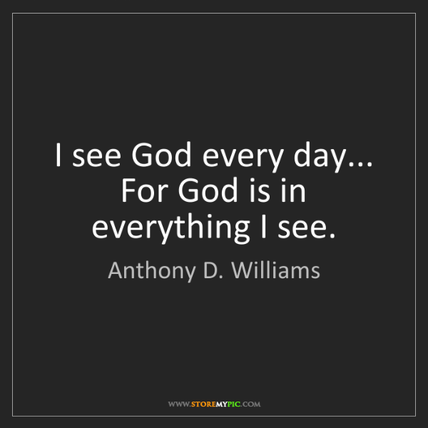 Anthony D. Williams: I see God every day... For God is in everything I see.
