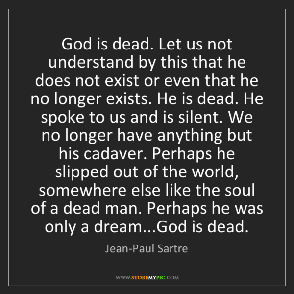Jean-Paul Sartre: God is dead. Let us not understand by this that he does...