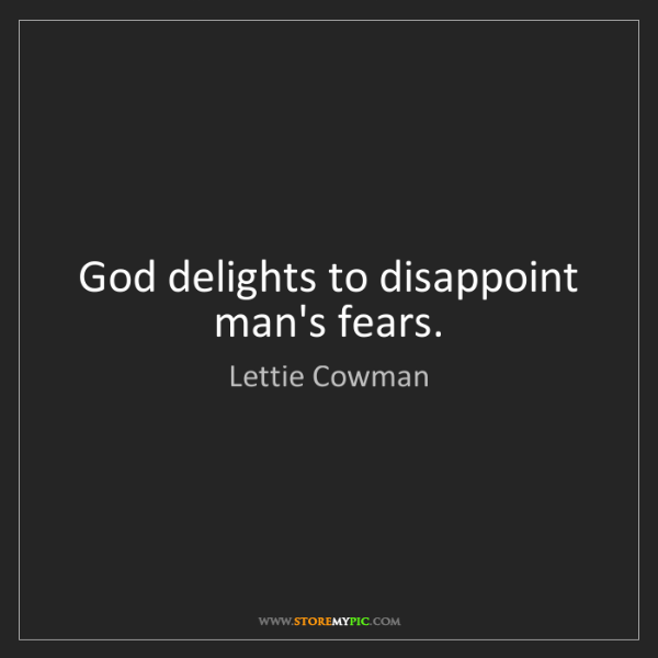 Lettie Cowman: God delights to disappoint man's fears.