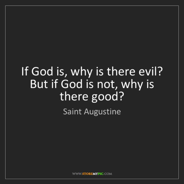 Saint Augustine: If God is, why is there evil? But if God is not, why...
