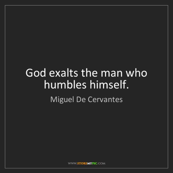 Miguel De Cervantes: God exalts the man who humbles himself.