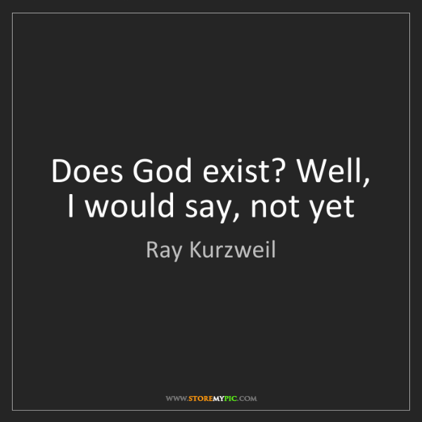 Ray Kurzweil: Does God exist? Well, I would say, not yet