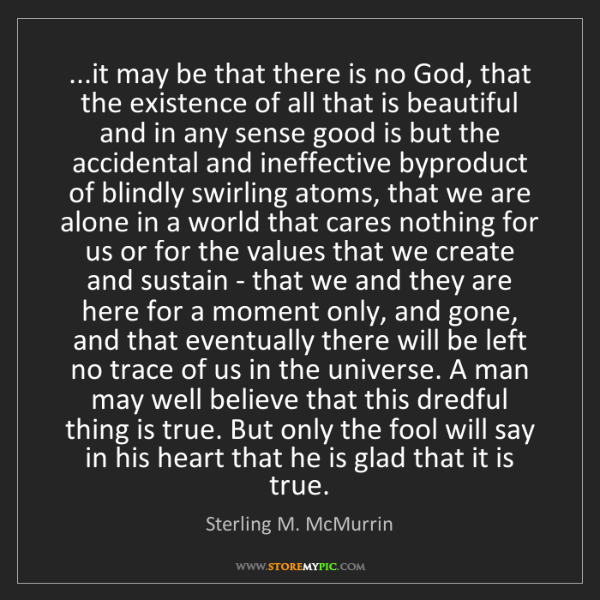 Sterling M. McMurrin: ...it may be that there is no God, that the existence...