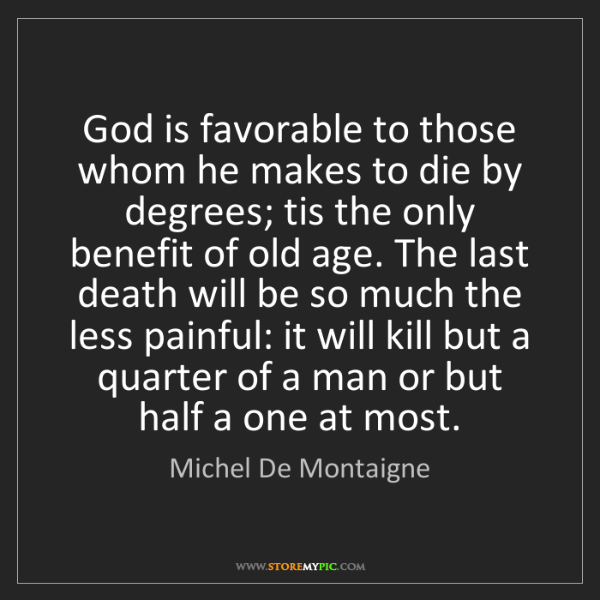 Michel De Montaigne: God is favorable to those whom he makes to die by degrees;...