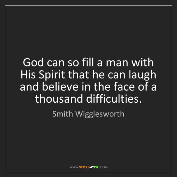 Smith Wigglesworth: God can so fill a man with His Spirit that he can laugh...