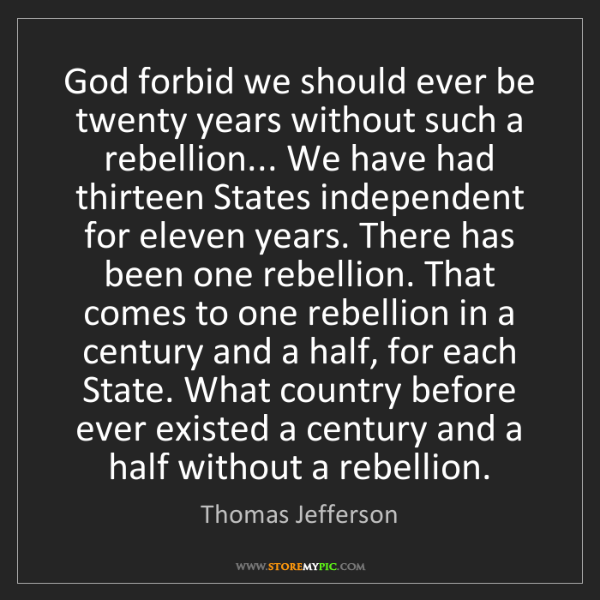 Thomas Jefferson: God forbid we should ever be twenty years without such...