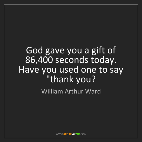 William Arthur Ward: God gave you a gift of 86,400 seconds today. Have you...