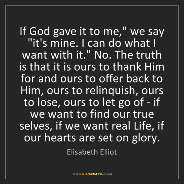 "Elisabeth Elliot: If God gave it to me,"" we say ""it's mine. I can do what..."