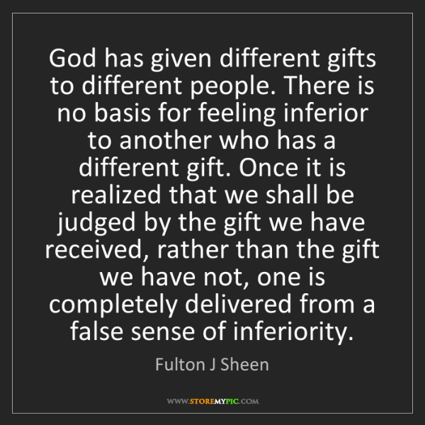 Fulton J Sheen: God has given different gifts to different people. There...