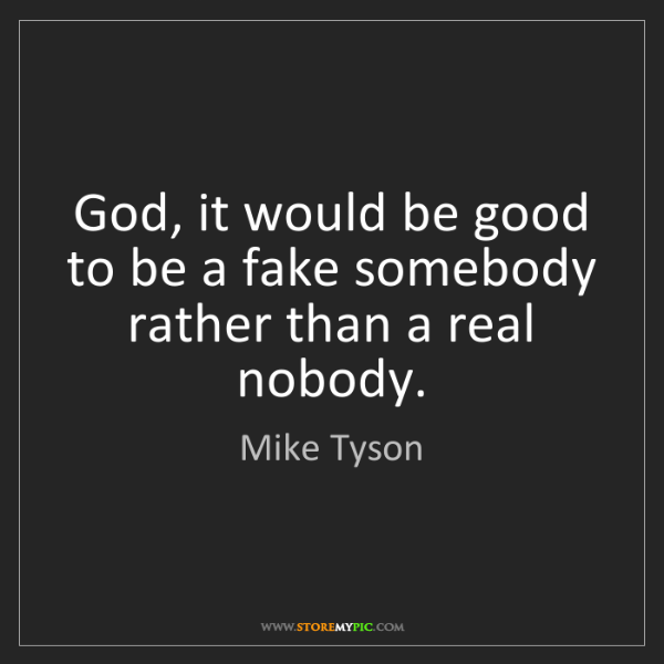 Mike Tyson: God, it would be good to be a fake somebody rather than...
