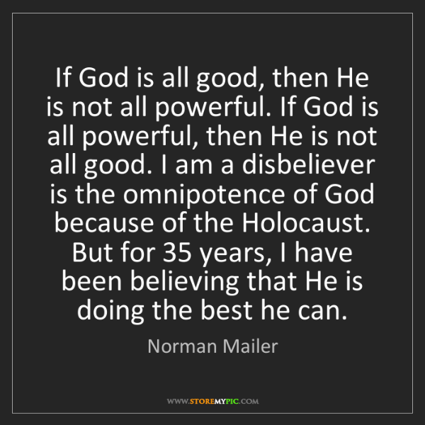 Norman Mailer: If God is all good, then He is not all powerful. If God...