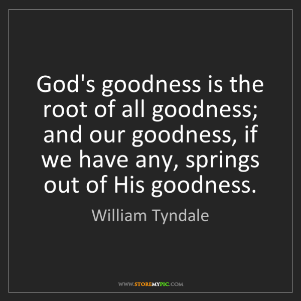 William Tyndale: God's goodness is the root of all goodness; and our goodness,...