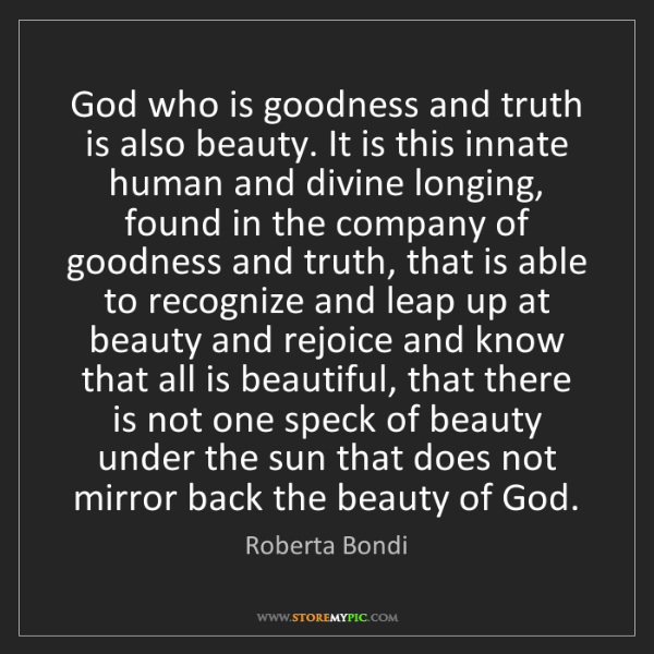 Roberta Bondi: God who is goodness and truth is also beauty. It is this...