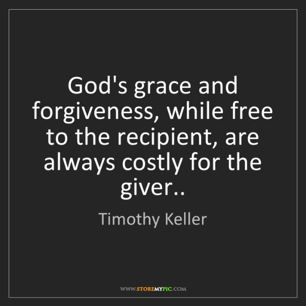 Timothy Keller: God's grace and forgiveness, while free to the recipient,...
