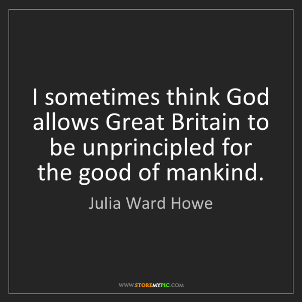 Julia Ward Howe: I sometimes think God allows Great Britain to be unprincipled...