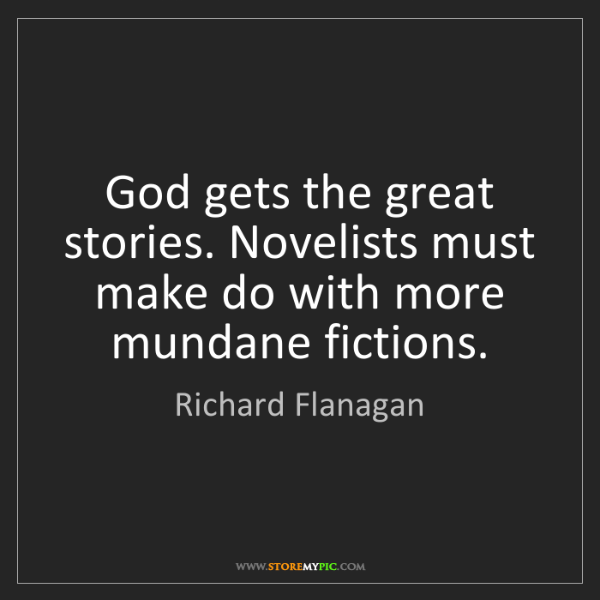 Richard Flanagan: God gets the great stories. Novelists must make do with...