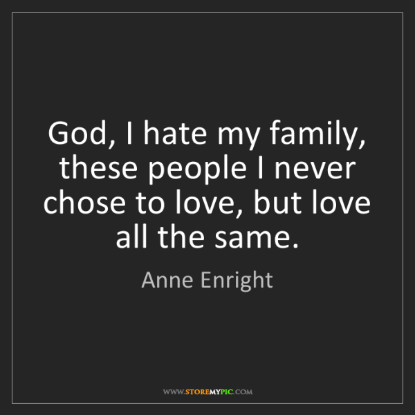 Anne Enright: God, I hate my family, these people I never chose to...