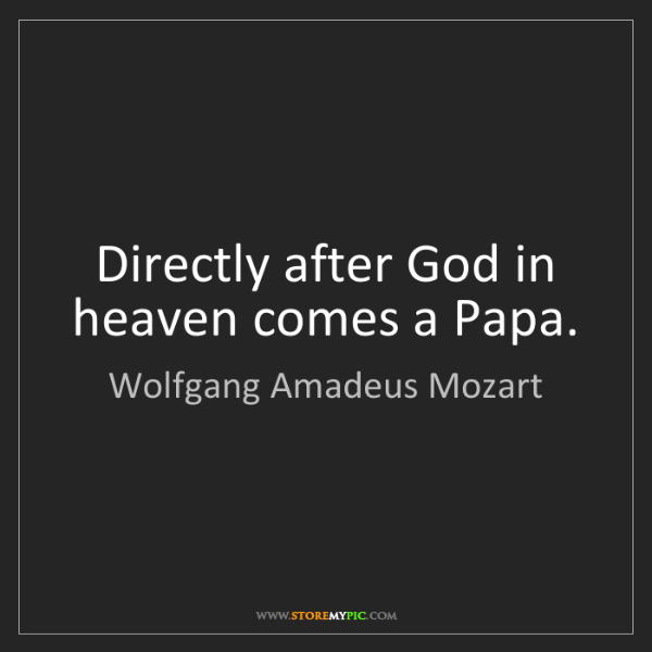 Wolfgang Amadeus Mozart: Directly after God in heaven comes a Papa.