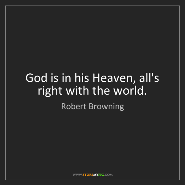 Robert Browning: God is in his Heaven, all's right with the world.