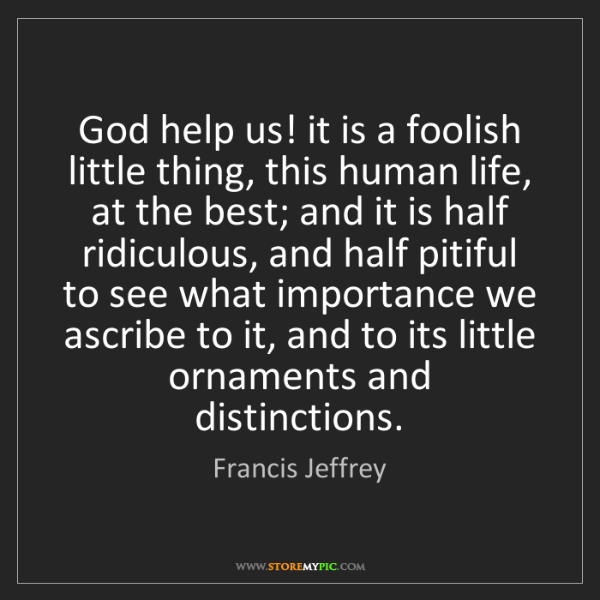 Francis Jeffrey: God help us! it is a foolish little thing, this human...