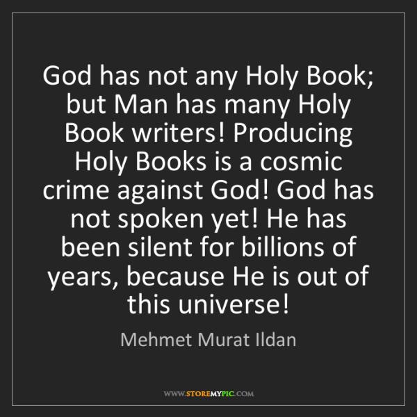 Mehmet Murat Ildan: God has not any Holy Book; but Man has many Holy Book...