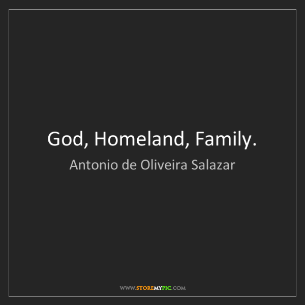 Antonio de Oliveira Salazar: God, Homeland, Family.