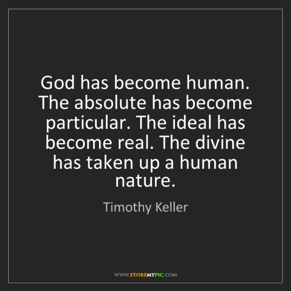 Timothy Keller: God has become human. The absolute has become particular....