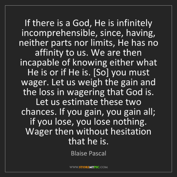 Blaise Pascal: If there is a God, He is infinitely incomprehensible,...