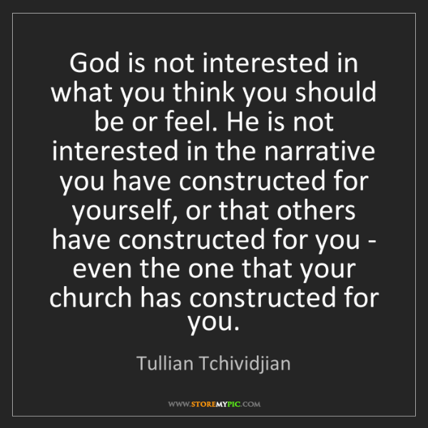Tullian Tchividjian: God is not interested in what you think you should be...