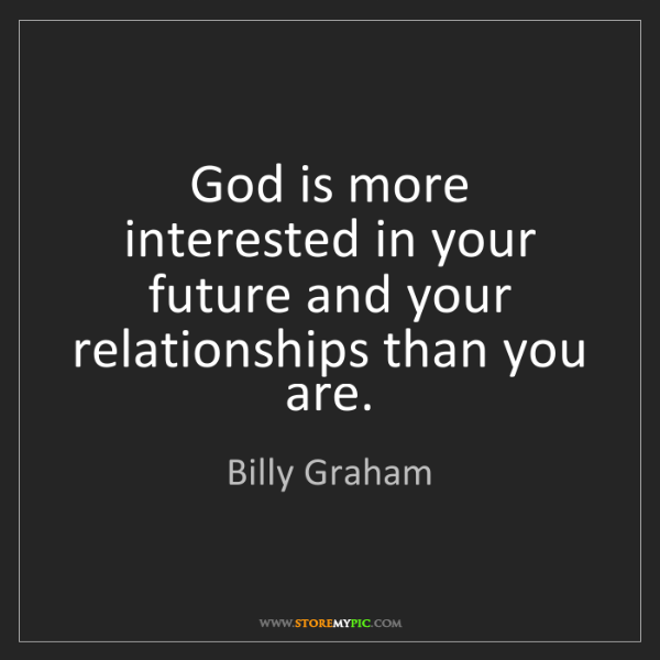 Billy Graham: God is more interested in your future and your relationships...