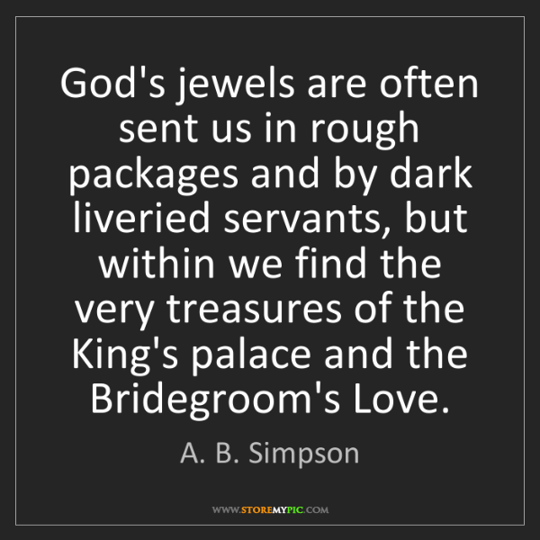 A. B. Simpson: God's jewels are often sent us in rough packages and...
