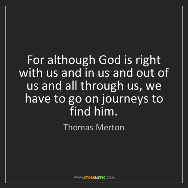 Thomas Merton: For although God is right with us and in us and out of...