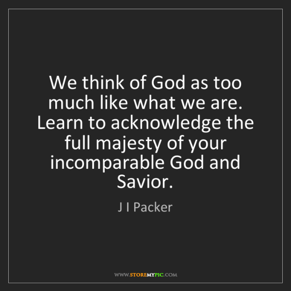 J I Packer: We think of God as too much like what we are. Learn to...