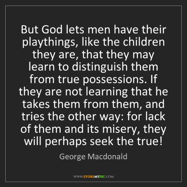George Macdonald: But God lets men have their playthings, like the children...