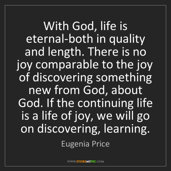 Eugenia Price: With God, life is eternal-both in quality and length....