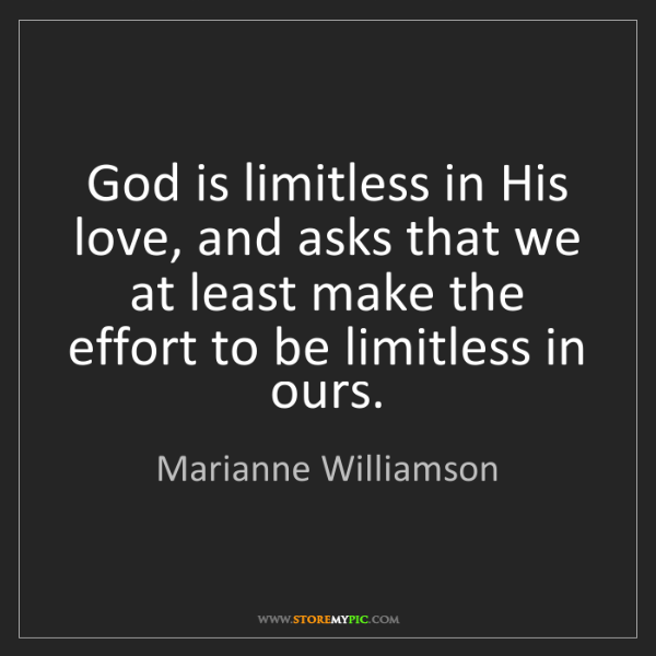 Marianne Williamson: God is limitless in His love, and asks that we at least...
