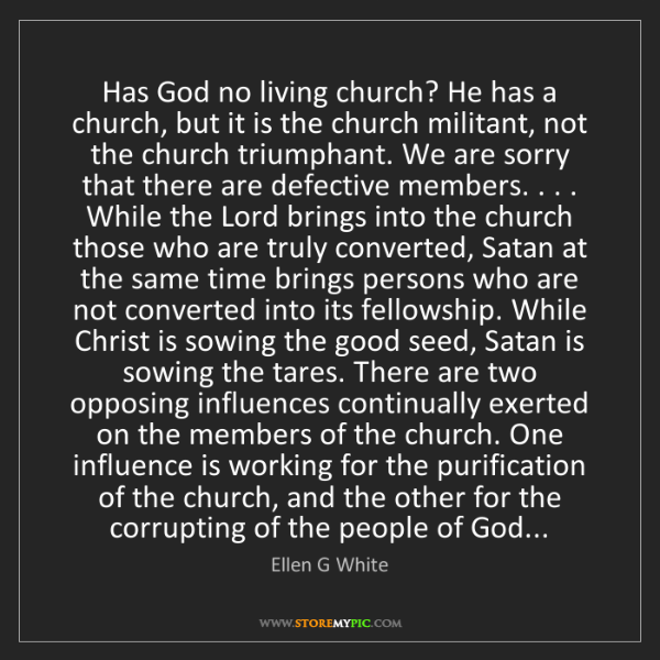 Ellen G White: Has God no living church? He has a church, but it is...